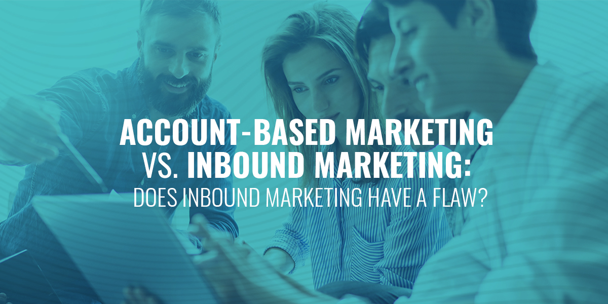 Account Based Marketing vs. Inbound Marketing: Does Inbound Marketing Have a Flaw?