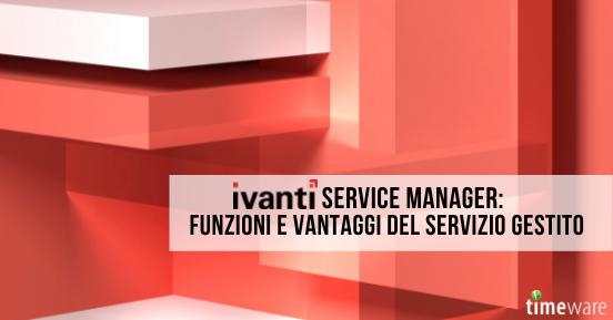 Ivanti Service Manager: funzioni e vantaggi del servizio gestito