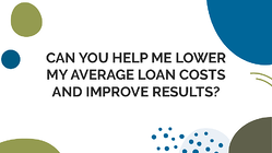 Can you help me lower my average loan costsand improve results?