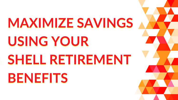 How to Maximize Savings Using Your Shell Retirement Benefits