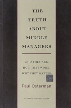 The Truth About Middle Managers: Who they are, how they work, why they matter.