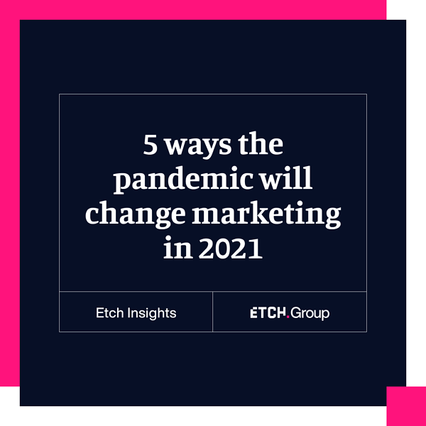 5 ways the pandemic will change marketing and advertising in 2021