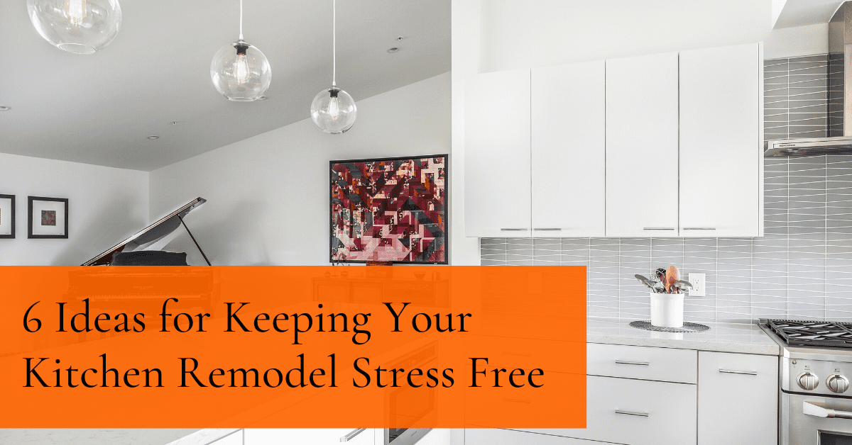 6 Ideas for Keeping Your Kitchen Remodel Stress Free