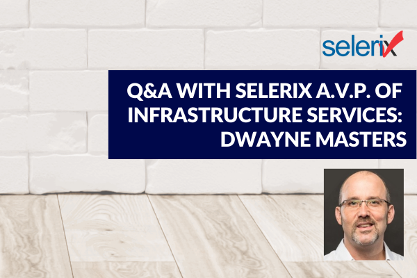 Q&A with Selerix AVP of Infrastructure Services: Dwayne Masters