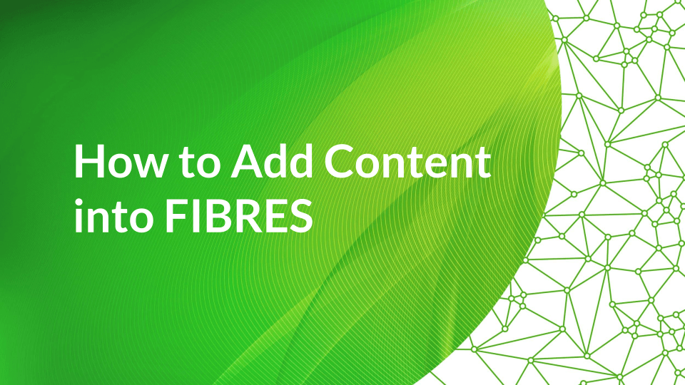 How to Add Content into FIBRES