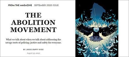 """To the left, centered text that reads """"From the Magazine: September 2020 Issue"""" In large bold all-caps font: """"The Abolition Movement."""" In smaller, normal font: """"What we talk about when we talk about addressing the savage roots of policing: Justice and safety for everyone. By Josie Duffy Rice. August 25, 2020."""" To the right, a drawing of an eagle in flight, moving directly toward the reader, bursting through a blue silhouette of a police officer, in front of a black background. There are glass shards and light surrounding the eagle as it comes through the silhouette."""