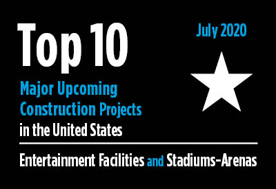 Top 10 major upcoming entertainment facility and stadium-arena construction projects - U.S. - July 2020 Graphic