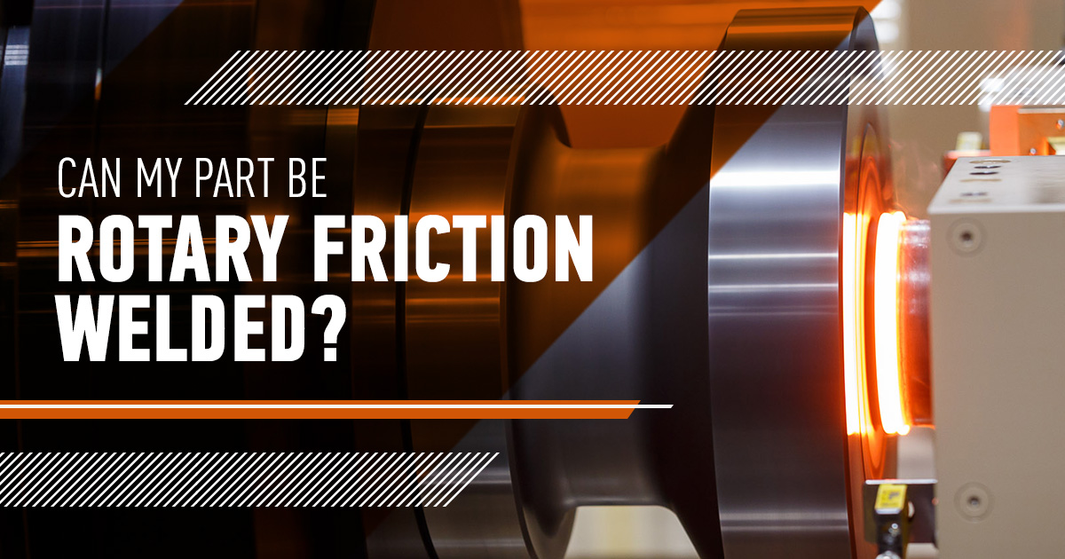 Can My Part Be Joined With Rotary Friction Welding?