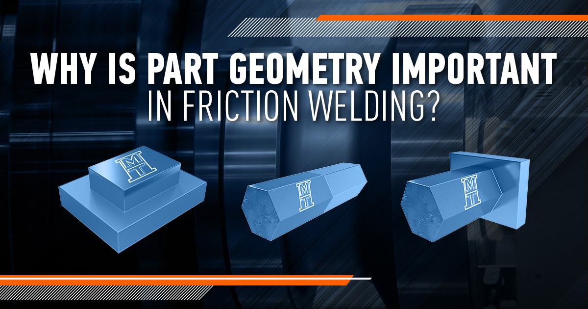 Why Is Part Geometry Important in Friction Welding?
